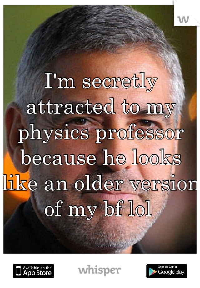 I'm secretly attracted to my physics professor because he looks like an older version of my bf lol