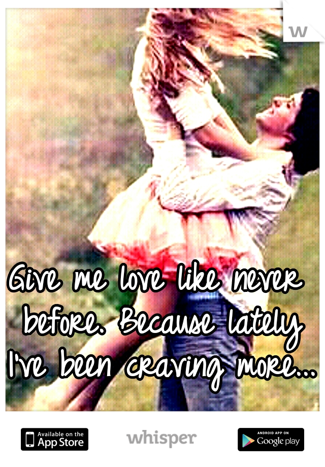 Give me love like never before. Because lately I've been craving more...