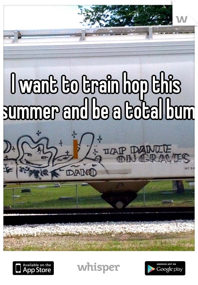 I want to train hop this summer and be a total bum.