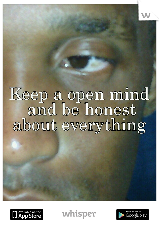 Keep a open mind and be honest about everything
