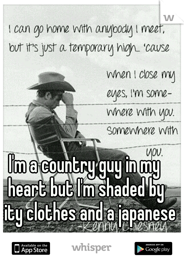 I'm a country guy in my heart but I'm shaded by city clothes and a japanese car.