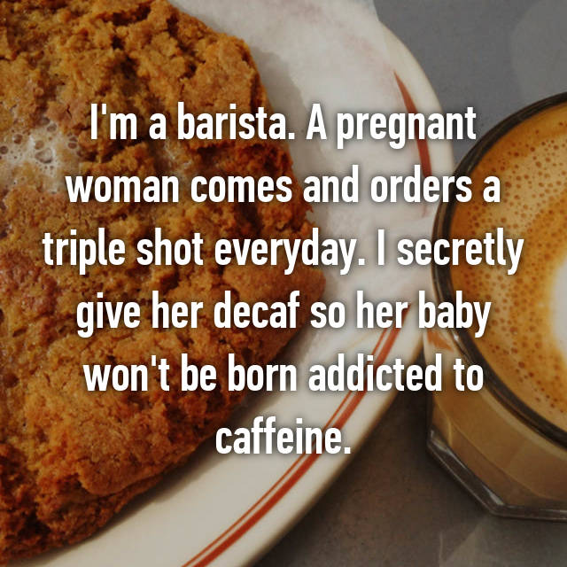 I'm a barista. A pregnant woman comes and orders a triple shot everyday. I secretly give her decaf so her baby won't be born addicted to caffeine.