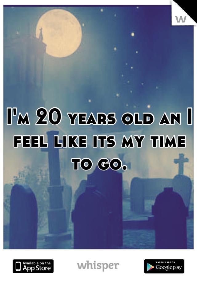 I'm 20 years old an I feel like its my time to go.