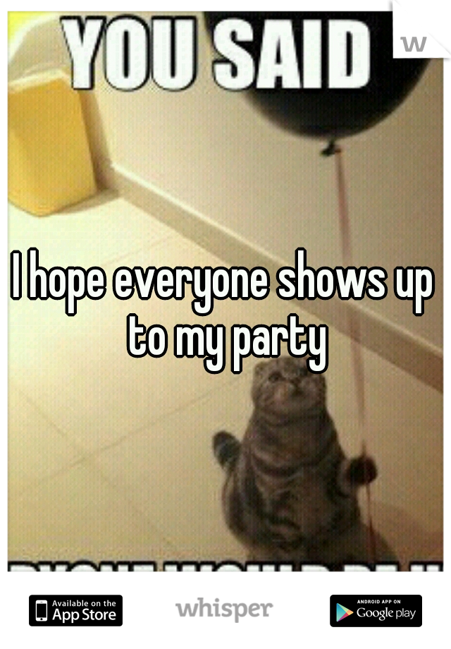 I hope everyone shows up to my party