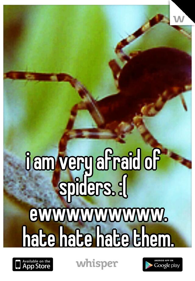i am very afraid of spiders. :(  ewwwwwwwww.       hate hate hate them.
