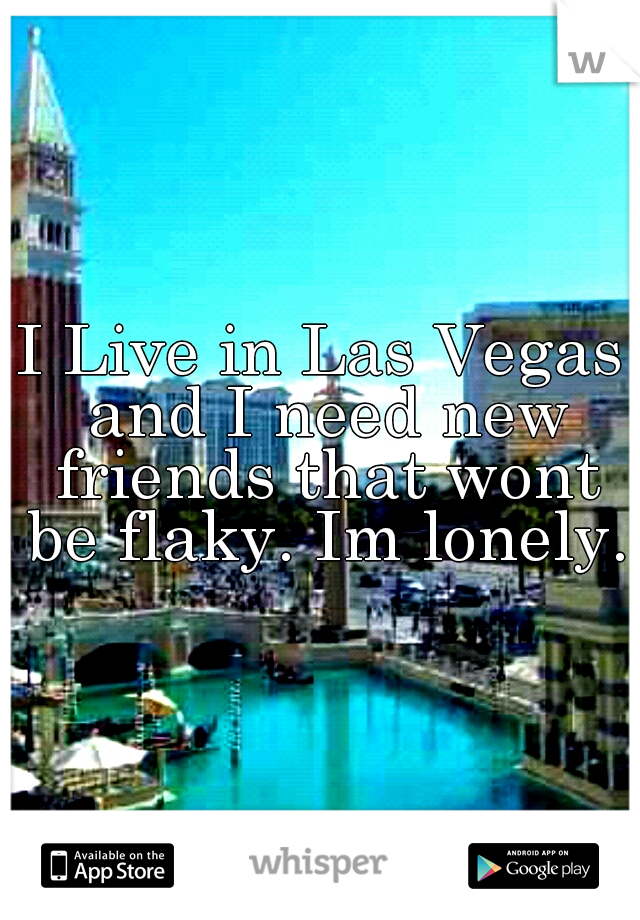 I Live in Las Vegas and I need new friends that wont be flaky. Im lonely.