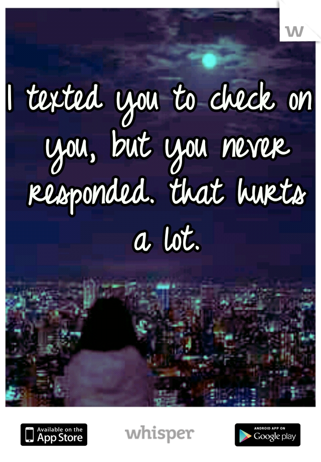 I texted you to check on you, but you never responded. that hurts a lot.