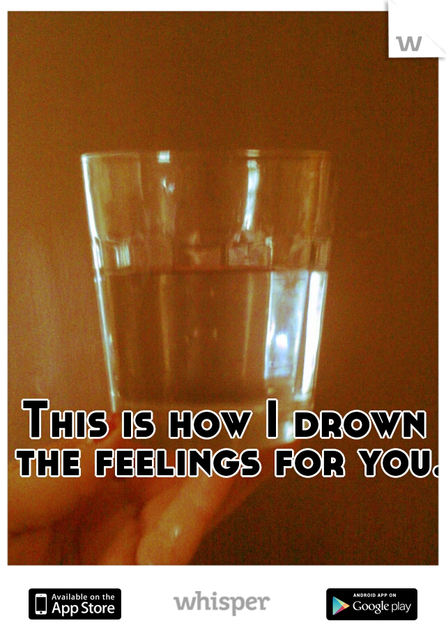 This is how I drown the feelings for you.