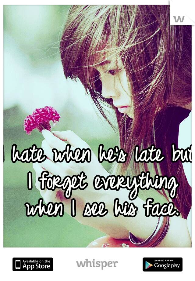 I hate when he's late but I forget everything when I see his face.