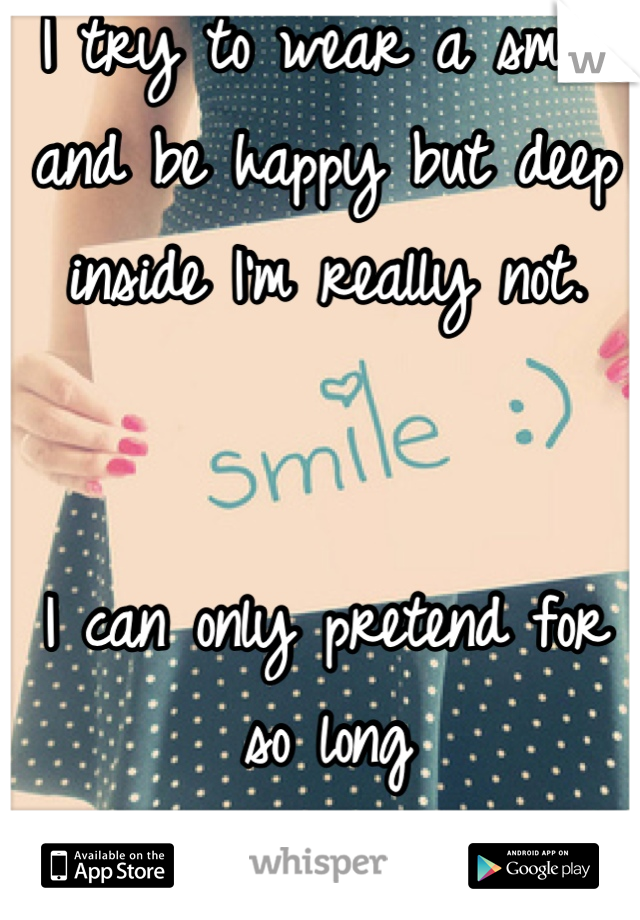 I try to wear a smile and be happy but deep inside I'm really not.    I can only pretend for so long