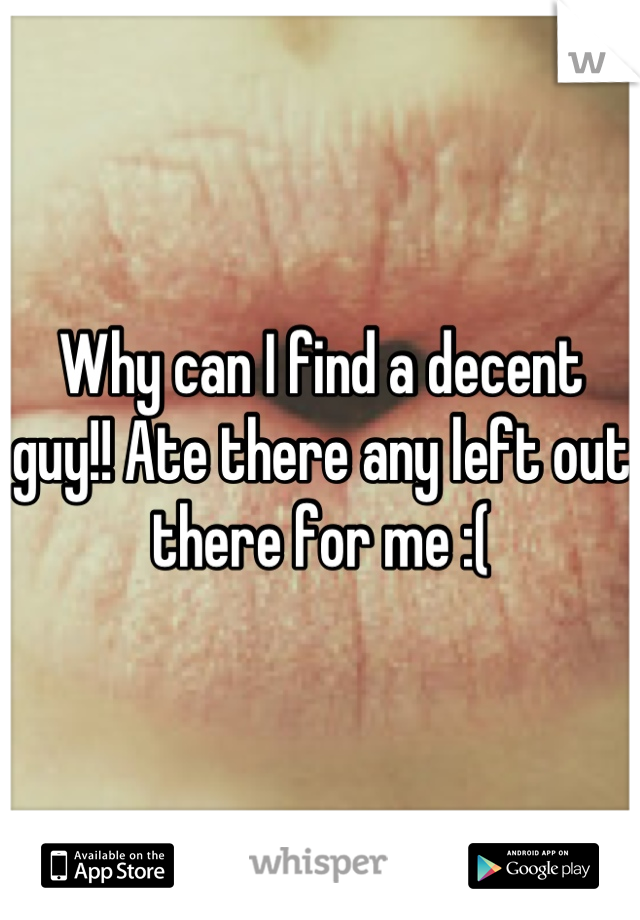 Why can I find a decent guy!! Ate there any left out there for me :(