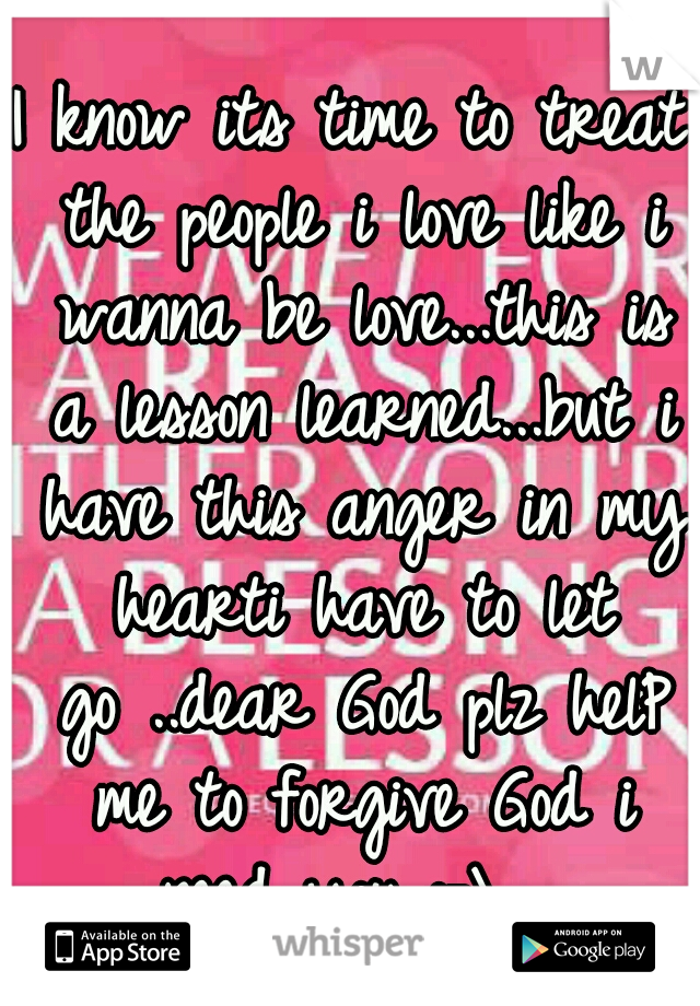 I know its time to treat the people i love like i wanna be love...this is a lesson learned...but i have this anger in my hearti have to let go ..dear God plz helP me to forgive God i need you :-\