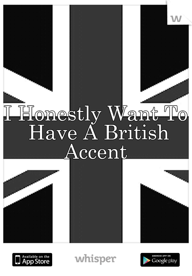 I Honestly Want To Have A British Accent