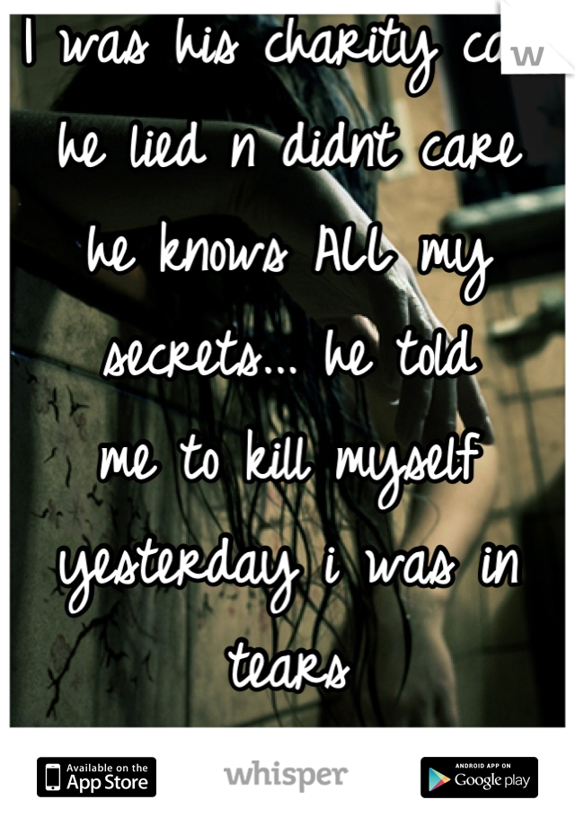 I was his charity case he lied n didnt care he knows ALL my  secrets... he told  me to kill myself  yesterday i was in tears n almost did it