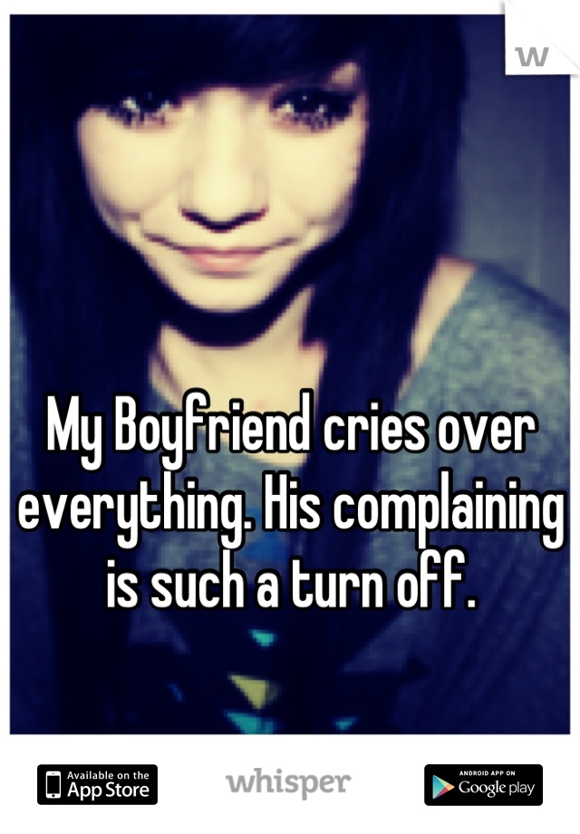 My Boyfriend cries over everything. His complaining is such a turn off.
