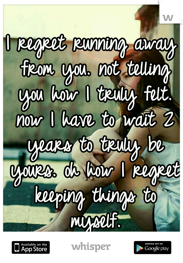 I regret running away from you. not telling you how I truly felt. now I have to wait 2 years to truly be yours. oh how I regret keeping things to myself.