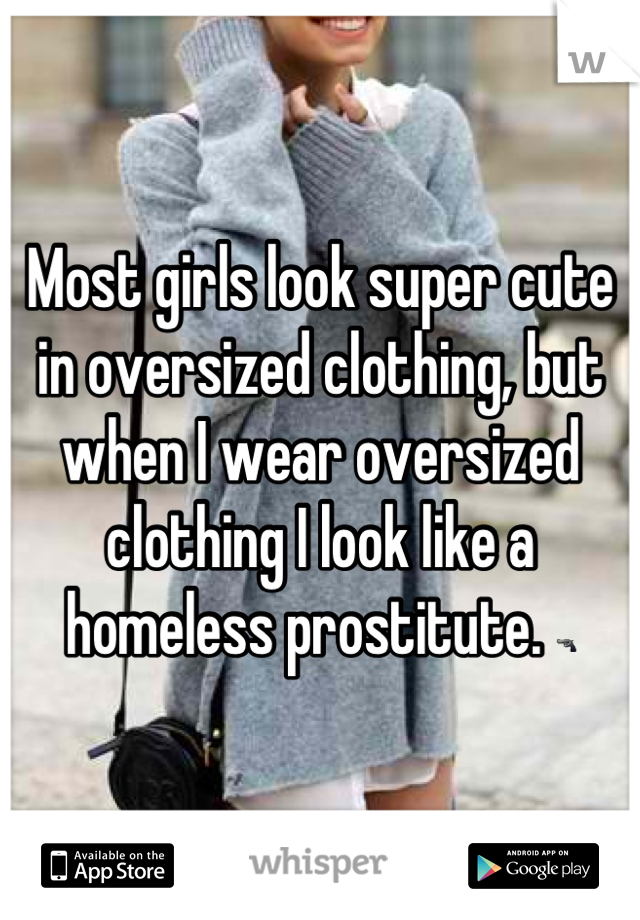 Most girls look super cute in oversized clothing, but when I wear oversized clothing I look like a homeless prostitute. 🔫