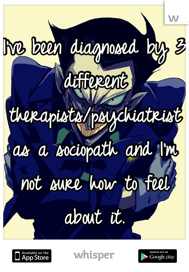 I've been diagnosed by 3 different therapists/psychiatrist as a sociopath and I'm not sure how to feel about it.