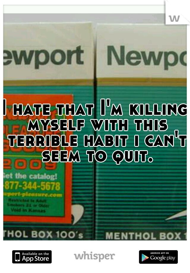 I hate that I'm killing myself with this terrible habit i can't seem to quit.