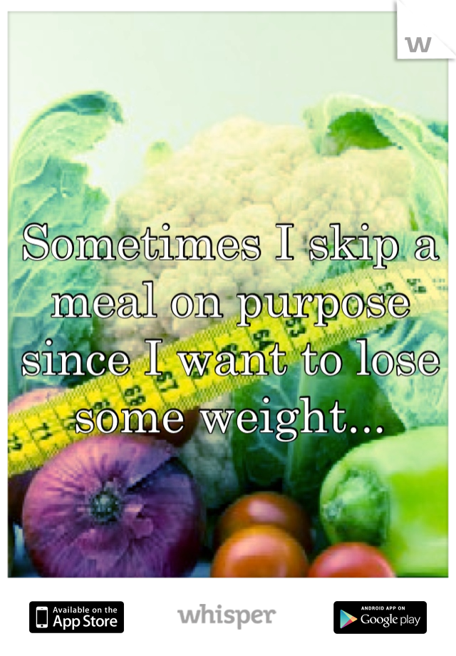 Sometimes I skip a meal on purpose since I want to lose some weight...