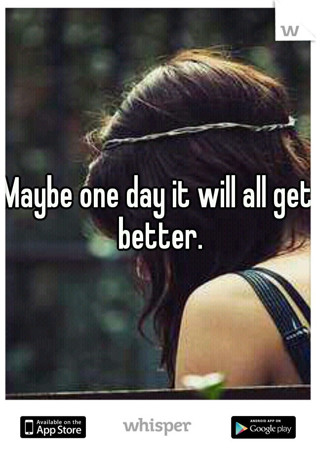 Maybe one day it will all get better.