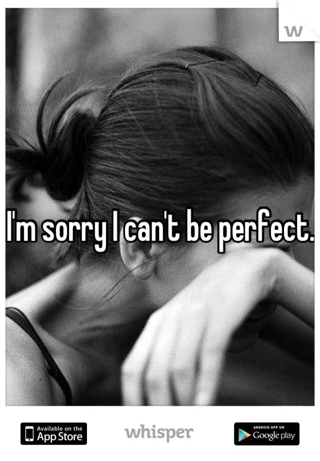 I'm sorry I can't be perfect.