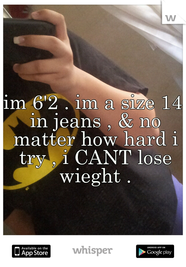 im 6'2 . im a size 14 in jeans , & no matter how hard i try , i CANT lose wieght .