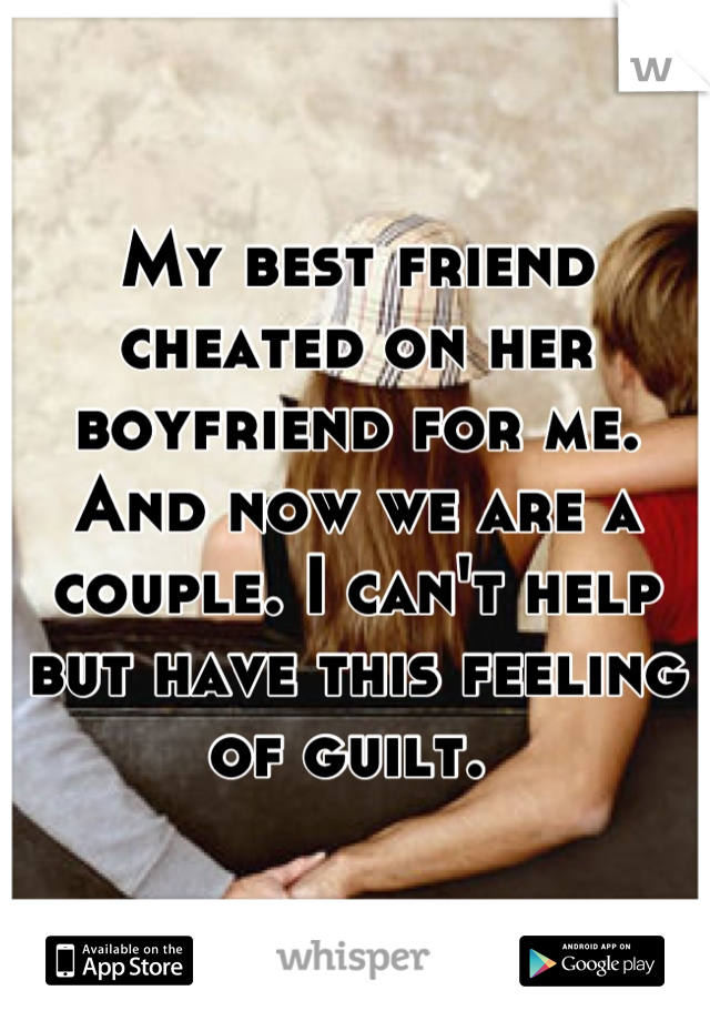 My best friend cheated on her boyfriend for me. And now we are a couple. I can't help but have this feeling of guilt.