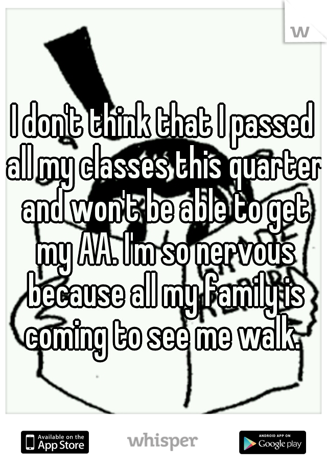 I don't think that I passed all my classes this quarter and won't be able to get my AA. I'm so nervous because all my family is coming to see me walk.