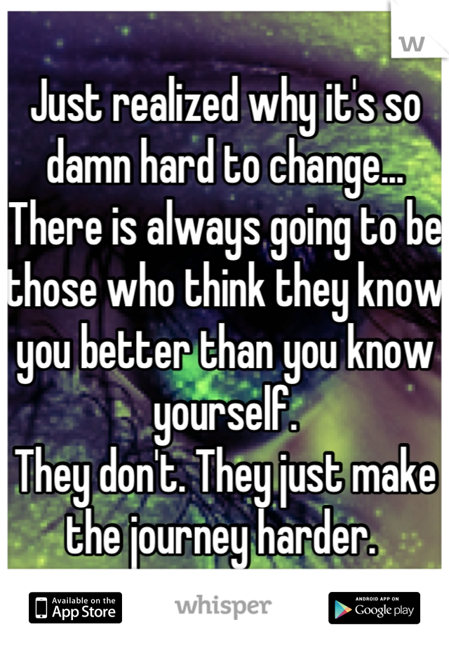 Just realized why it's so damn hard to change... There is always going to be those who think they know you better than you know yourself.  They don't. They just make the journey harder.