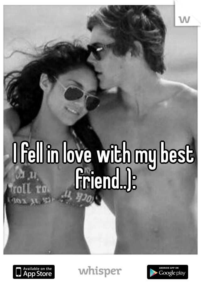 I fell in love with my best friend..):