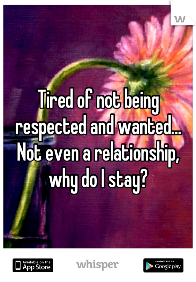 Tired of not being respected and wanted... Not even a relationship, why do I stay?
