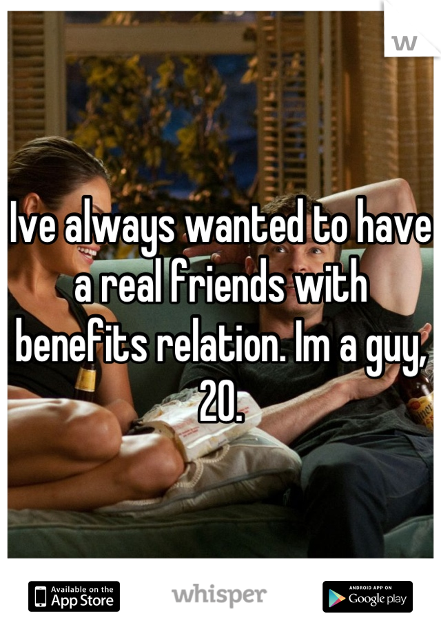 Ive always wanted to have a real friends with benefits relation. Im a guy, 20.