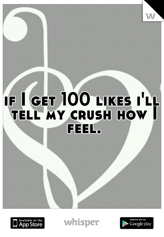 if I get 100 likes i'll tell my crush how I feel.
