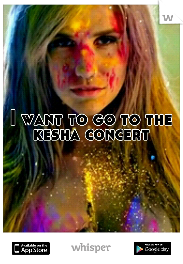 I want to go to the kesha concert
