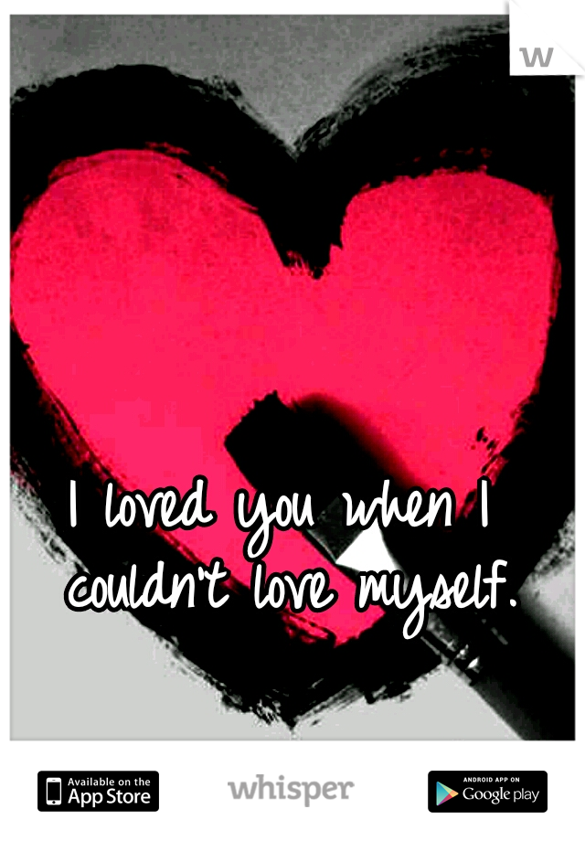 I loved you when I couldn't love myself.
