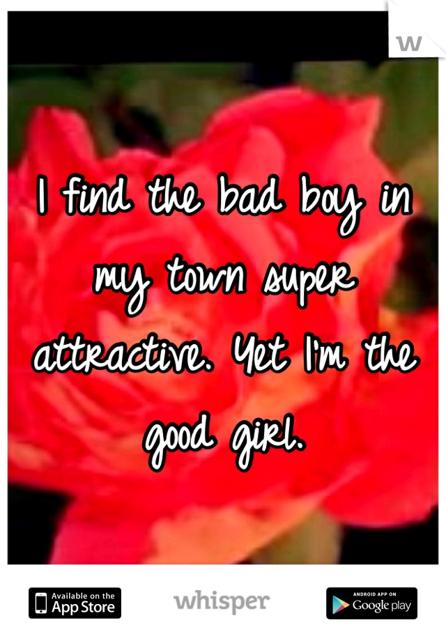 I find the bad boy in my town super attractive. Yet I'm the good girl.