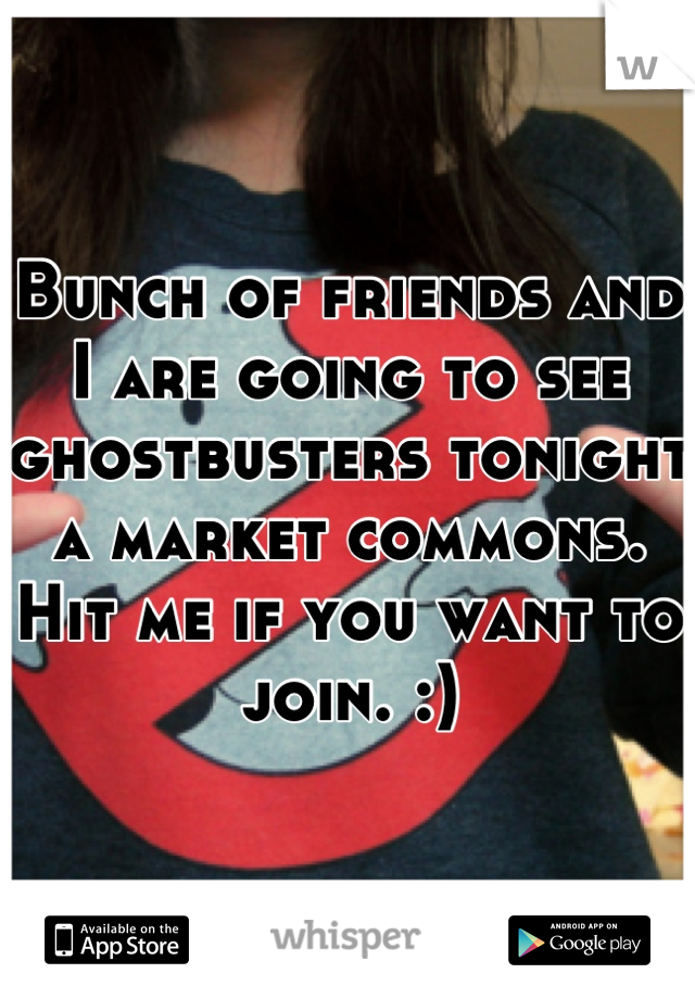 Bunch of friends and I are going to see ghostbusters tonight a market commons. Hit me if you want to join. :)