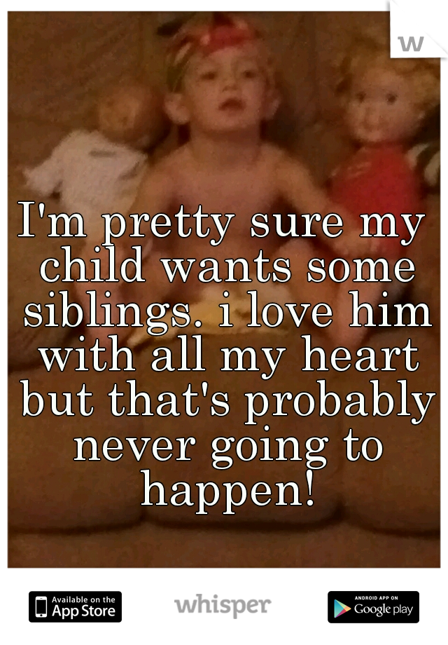 I'm pretty sure my child wants some siblings. i love him with all my heart but that's probably never going to happen!