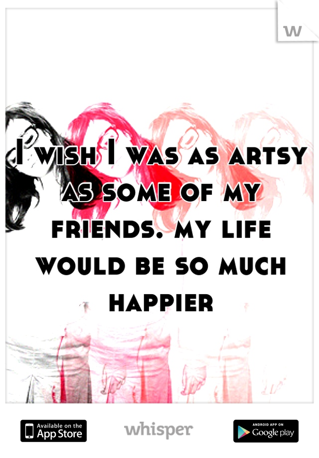 I wish I was as artsy as some of my friends. my life would be so much happier