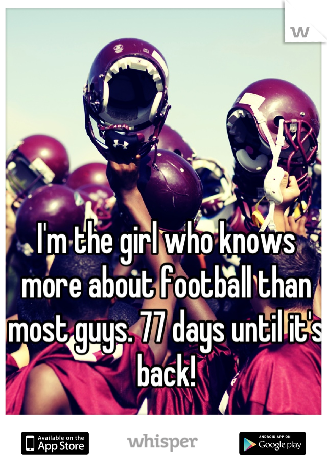 I'm the girl who knows more about football than most guys. 77 days until it's back!