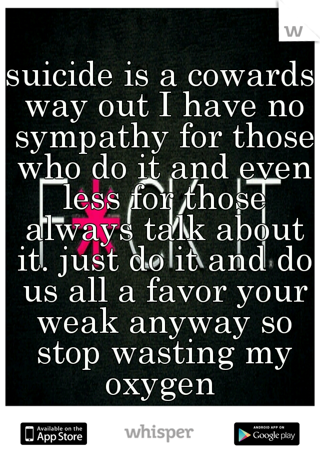 suicide is a cowards way out I have no sympathy for those who do it and even less for those always talk about it. just do it and do us all a favor your weak anyway so stop wasting my oxygen