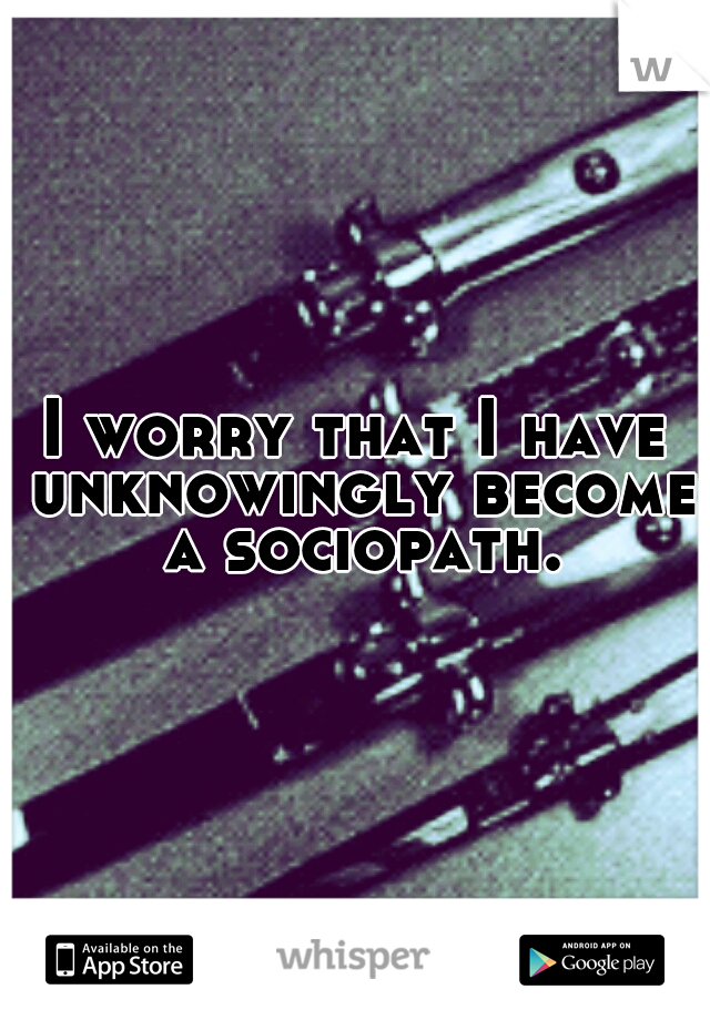 I worry that I have unknowingly become a sociopath.