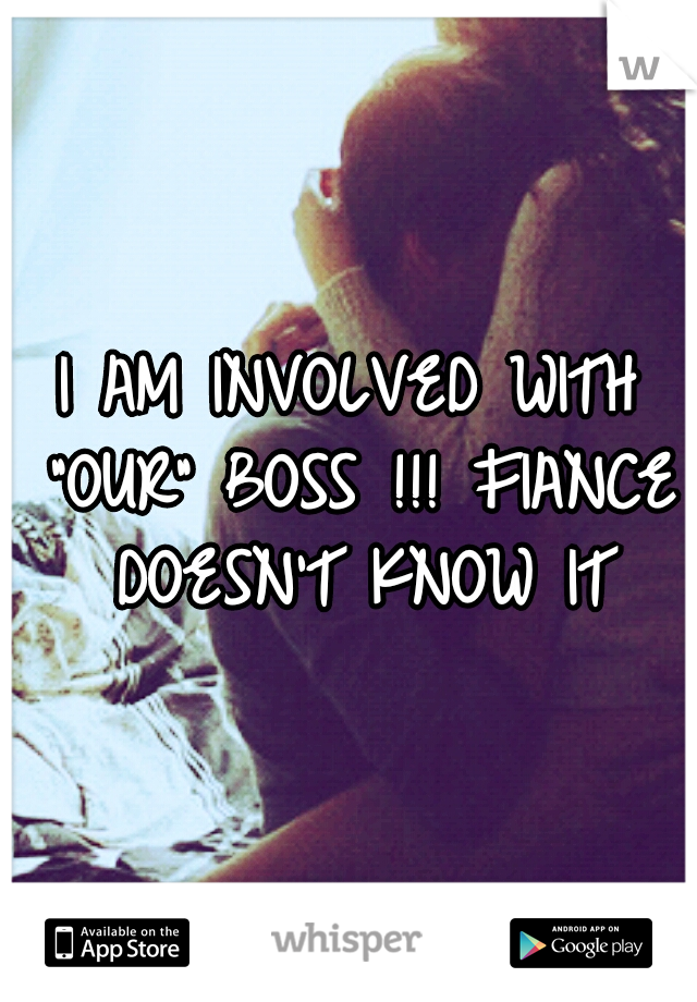 """I AM INVOLVED WITH """"OUR"""" BOSS !!! FIANCE DOESN'T KNOW IT"""