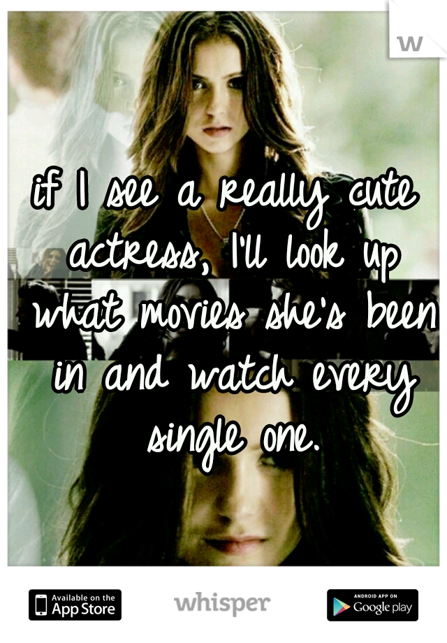 if I see a really cute actress, I'll look up what movies she's been in and watch every single one.