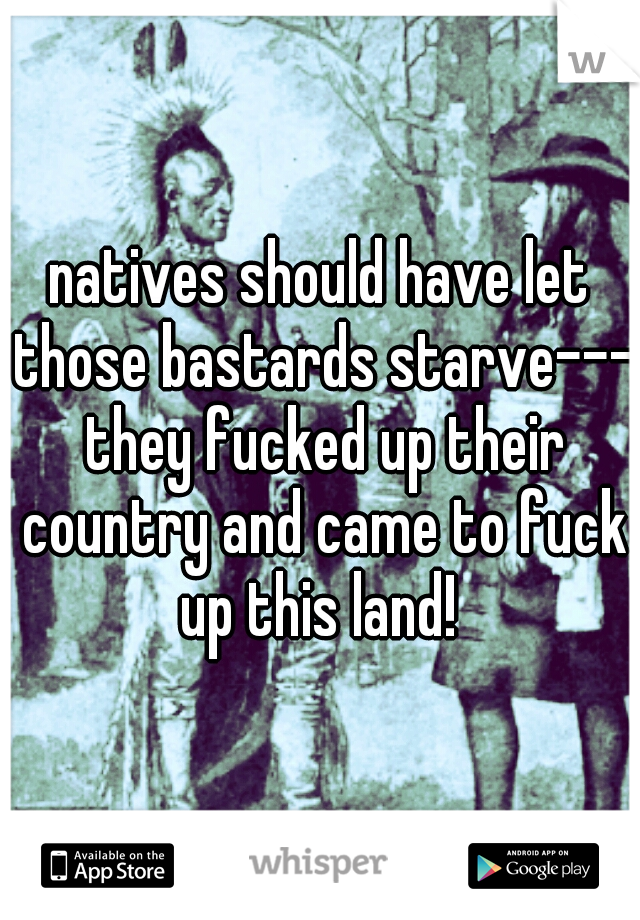 natives should have let those bastards starve--- they fucked up their country and came to fuck up this land!