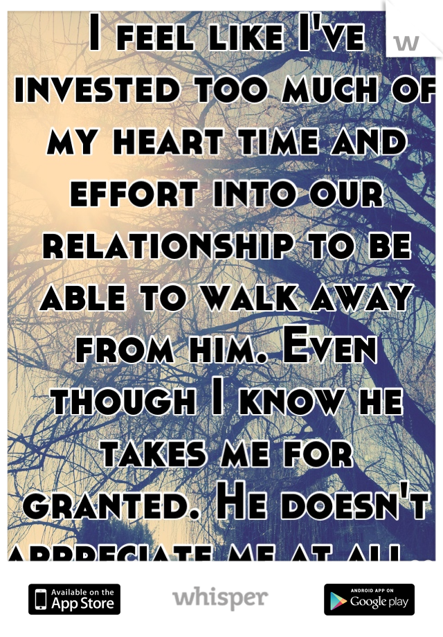 I feel like I've invested too much of my heart time and effort into our relationship to be able to walk away from him. Even though I know he takes me for granted. He doesn't appreciate me at all... </3