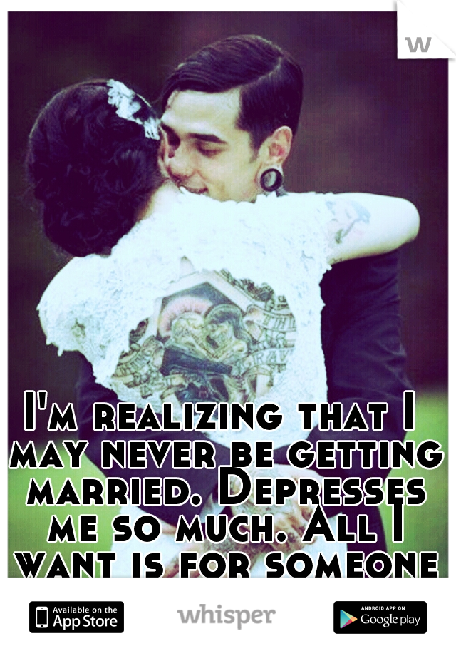 I'm realizing that I may never be getting married. Depresses me so much. All I want is for someone to love me.