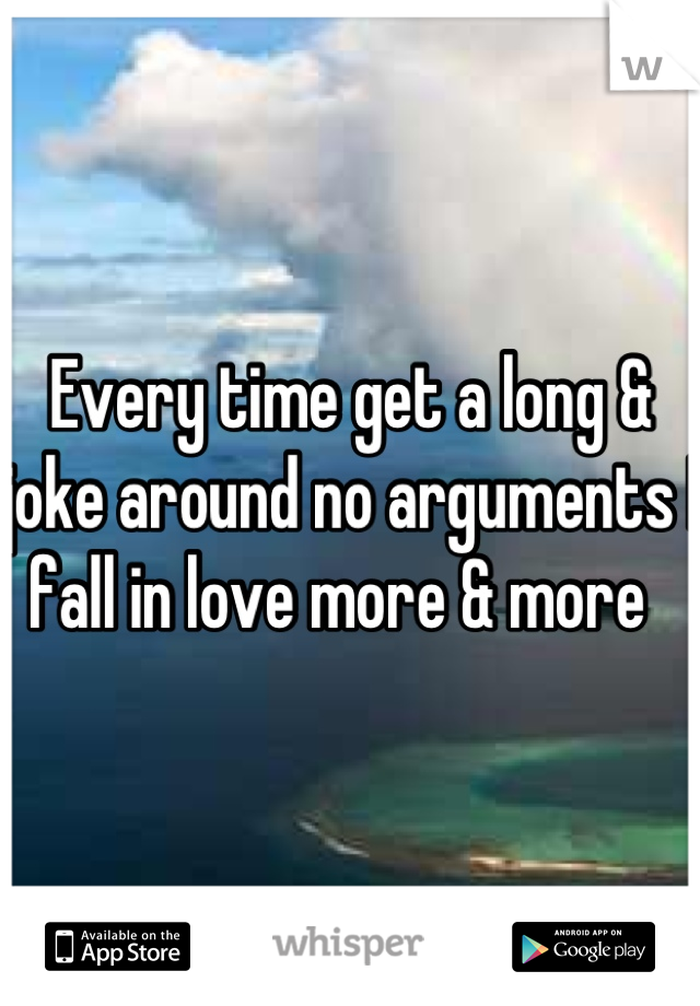 Every time get a long & joke around no arguments I fall in love more & more
