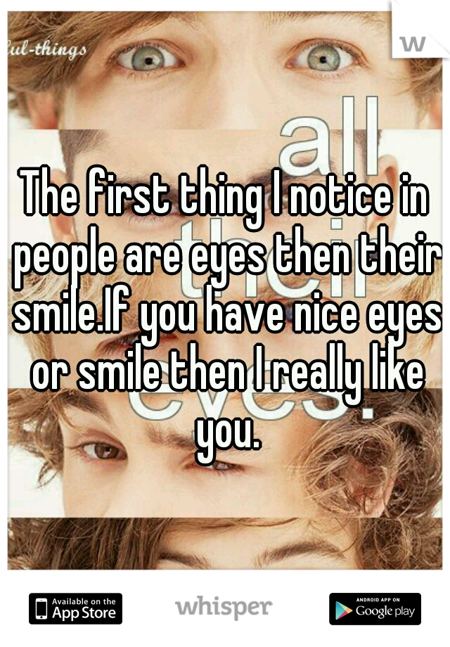 The first thing I notice in people are eyes then their smile.If you have nice eyes or smile then I really like you.